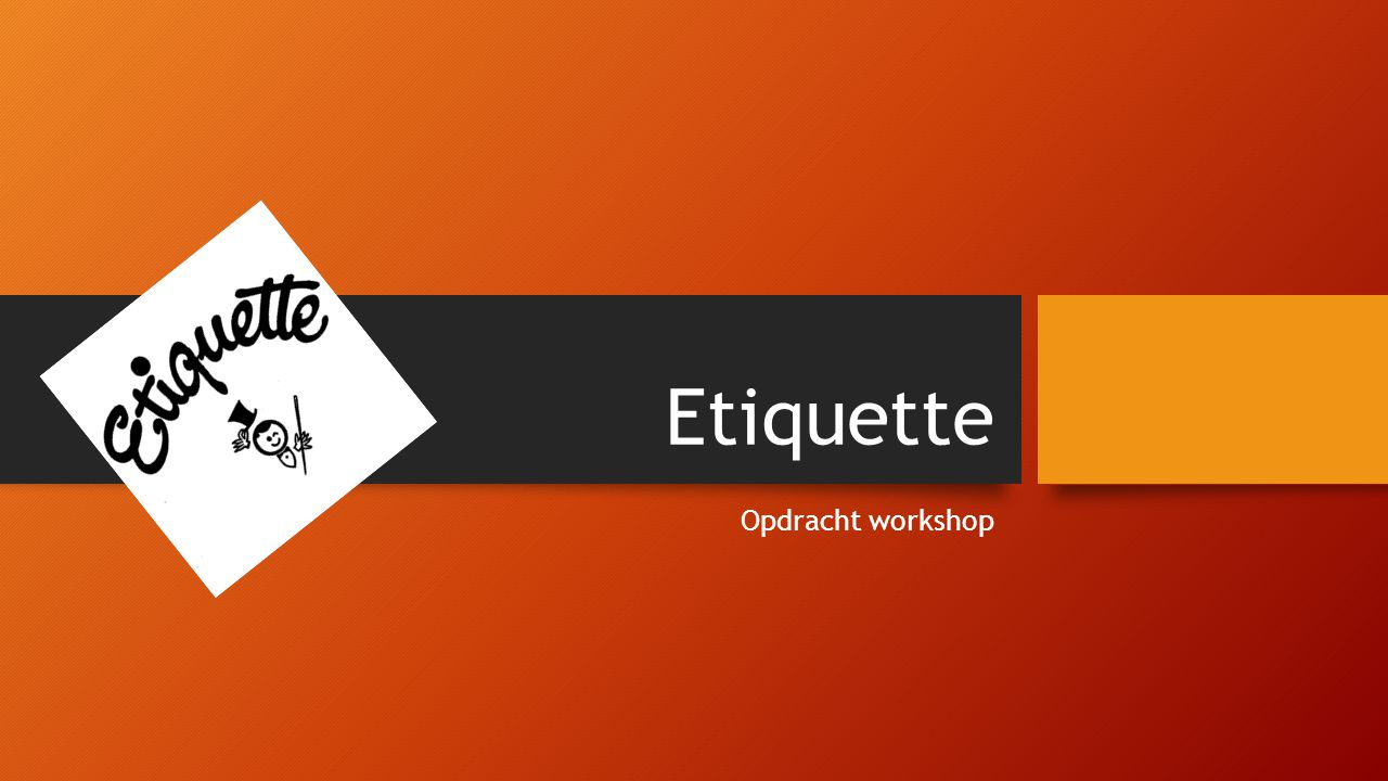 Etiquette Opdracht workshop Etiqu ette