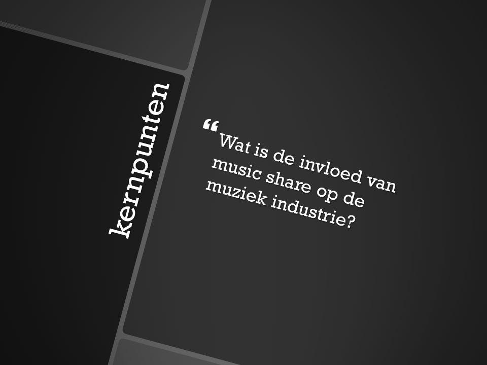 kernpunten  Wat is de invloed van music share op de muziek industrie?
