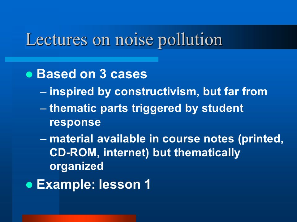 Lectures on noise pollution Based on 3 cases –inspired by constructivism, but far from –thematic parts triggered by student response –material availab