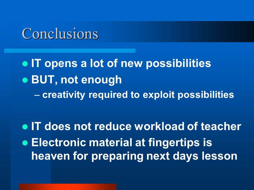 Conclusions IT opens a lot of new possibilities BUT, not enough –creativity required to exploit possibilities IT does not reduce workload of teacher E