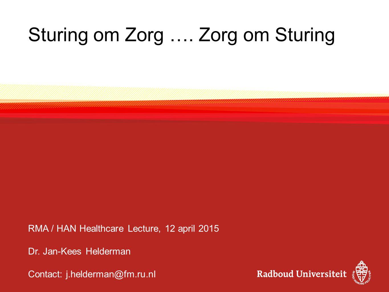 Sturing om Zorg …. Zorg om Sturing RMA / HAN Healthcare Lecture, 12 april 2015 Dr. Jan-Kees Helderman Contact: j.helderman@fm.ru.nl