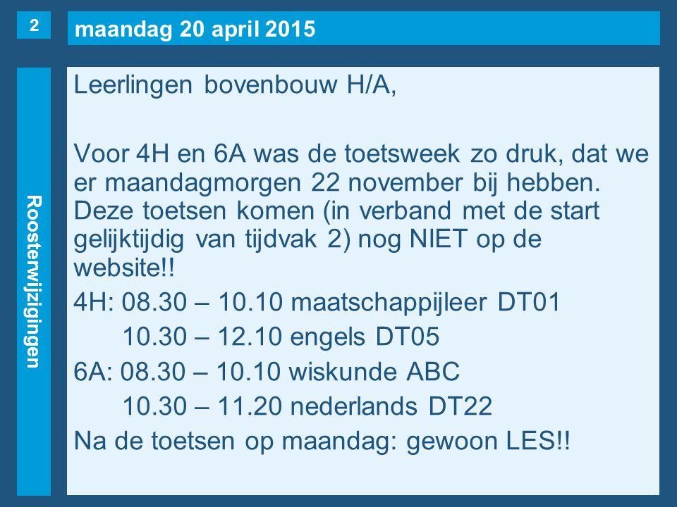 maandag 20 april 2015 Roosterwijzigingen Leerlingen bovenbouw H/A, Voor 4H en 6A was de toetsweek zo druk, dat we er maandagmorgen 22 november bij hebben.