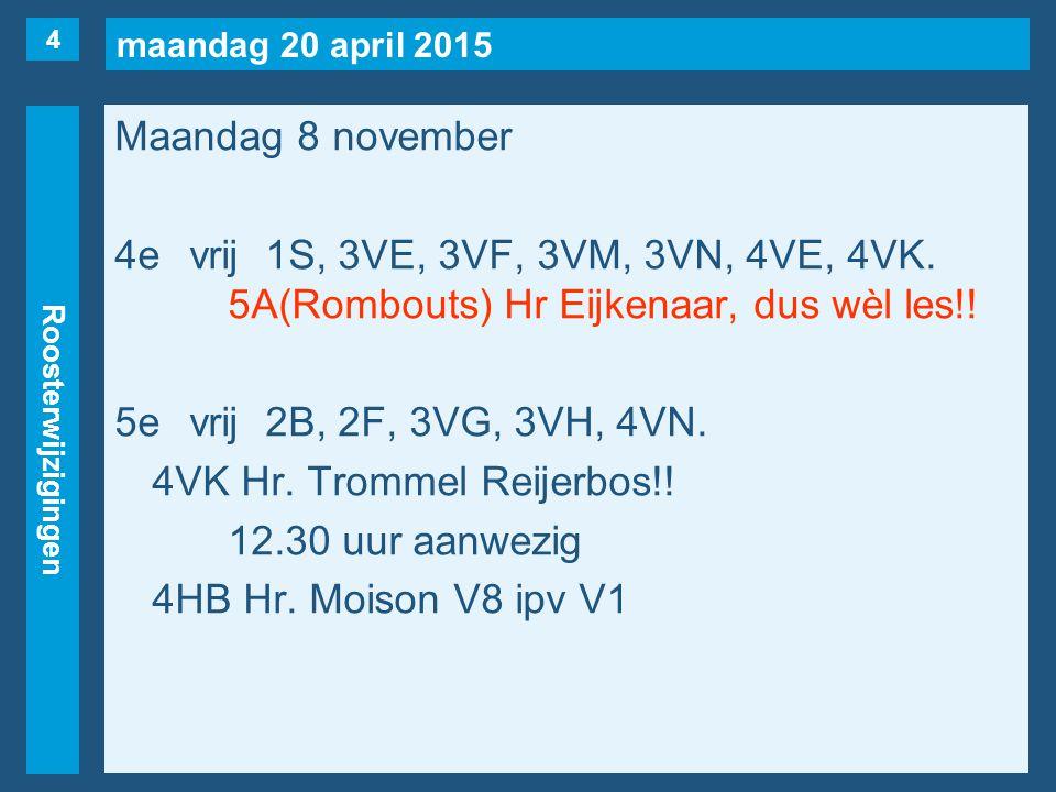 maandag 20 april 2015 Roosterwijzigingen Maandag 8 november 4evrij1S, 3VE, 3VF, 3VM, 3VN, 4VE, 4VK. 5A(Rombouts) Hr Eijkenaar, dus wèl les!! 5evrij2B,