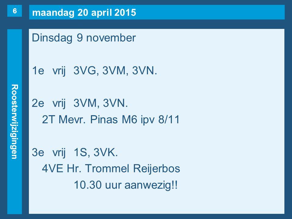 maandag 20 april 2015 Roosterwijzigingen Dinsdag 9 november 1evrij3VG, 3VM, 3VN.