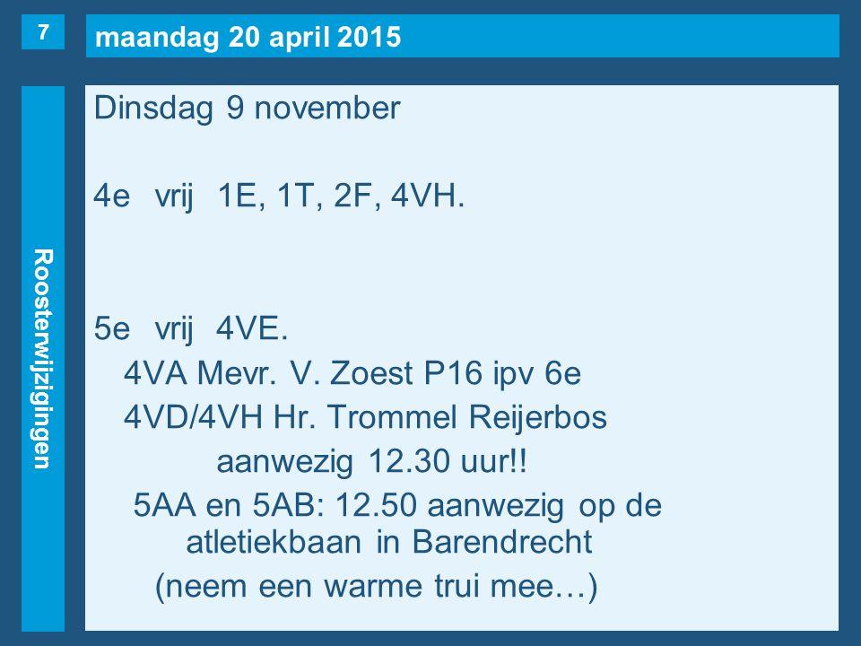 maandag 20 april 2015 Roosterwijzigingen Dinsdag 9 november 4evrij1E, 1T, 2F, 4VH. 5evrij4VE. 4VA Mevr. V. Zoest P16 ipv 6e 4VD/4VH Hr. Trommel Reijer