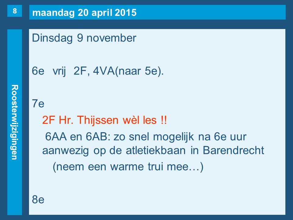 maandag 20 april 2015 Roosterwijzigingen Dinsdag 9 november 6evrij2F, 4VA(naar 5e). 7e 2F Hr. Thijssen wèl les !! 6AA en 6AB: zo snel mogelijk na 6e u