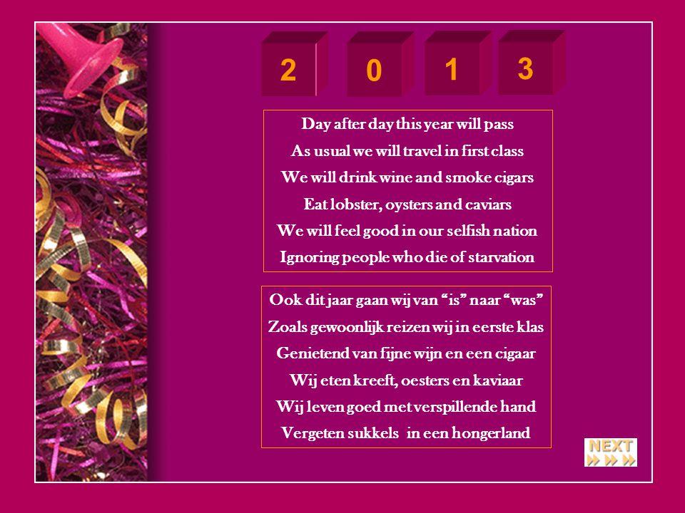 2 0 1 3 Day after day this year will pass As usual we will travel in first class We will drink wine and smoke cigars Eat lobster, oysters and caviars We will feel good in our selfish nation Ignoring people who die of starvation Ook dit jaar gaan wij van is naar was Zoals gewoonlijk reizen wij in eerste klas Genietend van fijne wijn en een cigaar Wij eten kreeft, oesters en kaviaar Wij leven goed met verspillende hand Vergeten sukkels in een hongerland