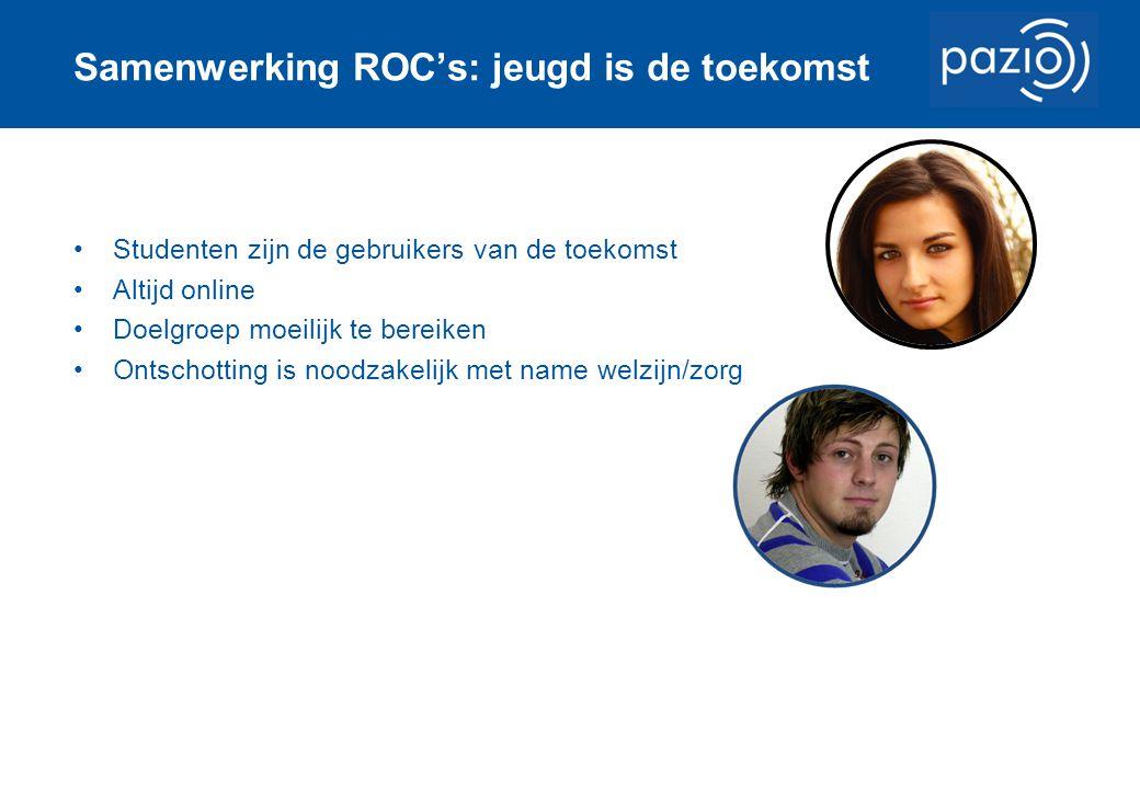 Samenwerking ROC's: jeugd is de toekomst Studenten zijn de gebruikers van de toekomst Altijd online Doelgroep moeilijk te bereiken Ontschotting is noodzakelijk met name welzijn/zorg