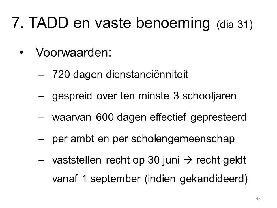 7. TADD en vaste benoeming (dia 31) Voorwaarden: –720 dagen dienstanciënniteit –gespreid over ten minste 3 schooljaren –waarvan 600 dagen effectief ge
