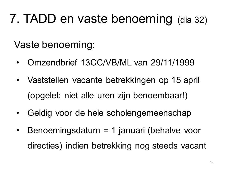 7. TADD en vaste benoeming (dia 32) Vaste benoeming: Omzendbrief 13CC/VB/ML van 29/11/1999 Vaststellen vacante betrekkingen op 15 april (opgelet: niet