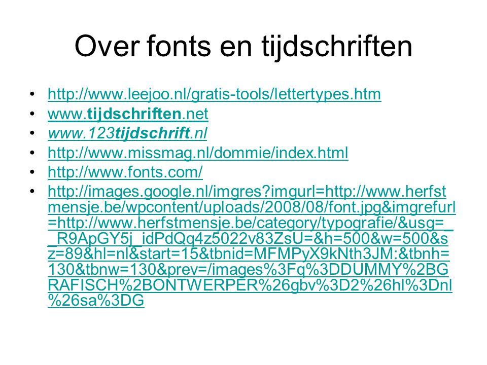 Over fonts en tijdschriften http://www.leejoo.nl/gratis-tools/lettertypes.htm www.tijdschriften.netwww.tijdschriften.net www.123tijdschrift.nlwww.123tijdschrift.nl http://www.missmag.nl/dommie/index.html http://www.fonts.com/ http://images.google.nl/imgres?imgurl=http://www.herfst mensje.be/wpcontent/uploads/2008/08/font.jpg&imgrefurl =http://www.herfstmensje.be/category/typografie/&usg=_ _R9ApGY5j_idPdQq4z5022v83ZsU=&h=500&w=500&s z=89&hl=nl&start=15&tbnid=MFMPyX9kNth3JM:&tbnh= 130&tbnw=130&prev=/images%3Fq%3DDUMMY%2BG RAFISCH%2BONTWERPER%26gbv%3D2%26hl%3Dnl %26sa%3DGhttp://images.google.nl/imgres?imgurl=http://www.herfst mensje.be/wpcontent/uploads/2008/08/font.jpg&imgrefurl =http://www.herfstmensje.be/category/typografie/&usg=_ _R9ApGY5j_idPdQq4z5022v83ZsU=&h=500&w=500&s z=89&hl=nl&start=15&tbnid=MFMPyX9kNth3JM:&tbnh= 130&tbnw=130&prev=/images%3Fq%3DDUMMY%2BG RAFISCH%2BONTWERPER%26gbv%3D2%26hl%3Dnl %26sa%3DG