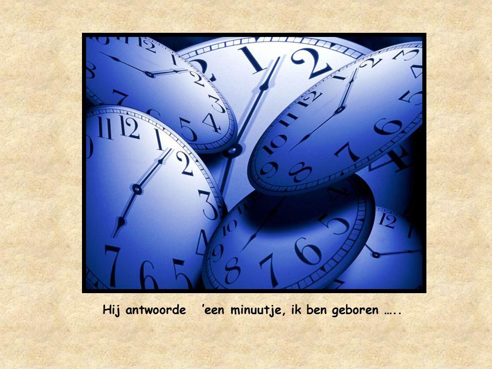 Hij antwoorde 'een minuutje, ik ben geboren …..
