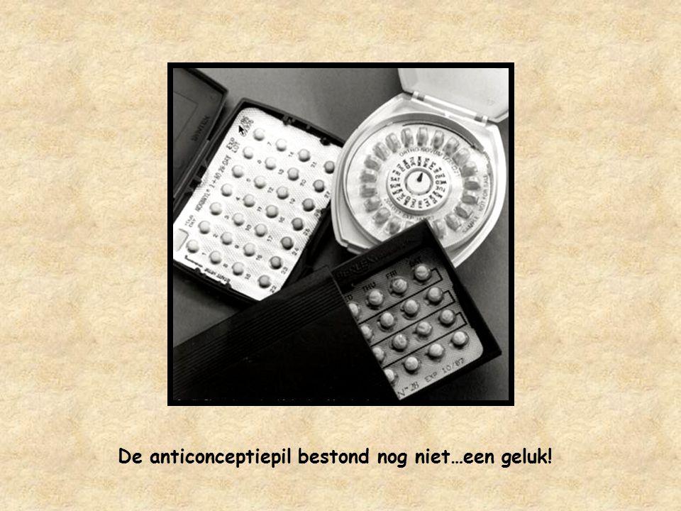 De anticonceptiepil bestond nog niet…een geluk!