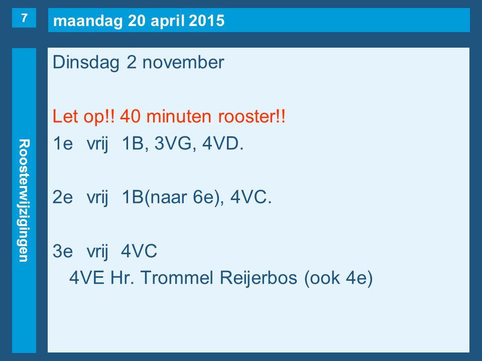 maandag 20 april 2015 Roosterwijzigingen Dinsdag 2 november Let op!! 40 minuten rooster!! 1evrij1B, 3VG, 4VD. 2evrij1B(naar 6e), 4VC. 3evrij4VC 4VE Hr