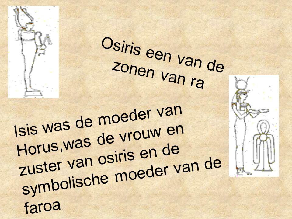 Osiris een van de zonen van ra Isis was de moeder van Horus,was de vrouw en zuster van osiris en de symbolische moeder van de faroa
