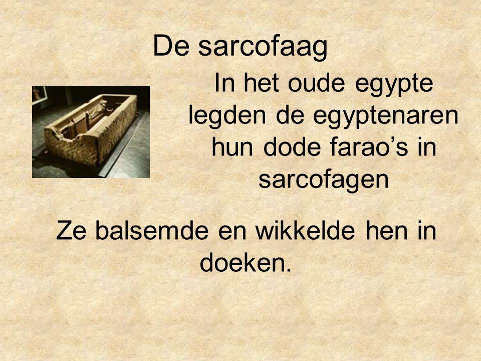 De sarcofaag In het oude egypte legden de egyptenaren hun dode farao's in sarcofagen Ze balsemde en wikkelde hen in doeken.