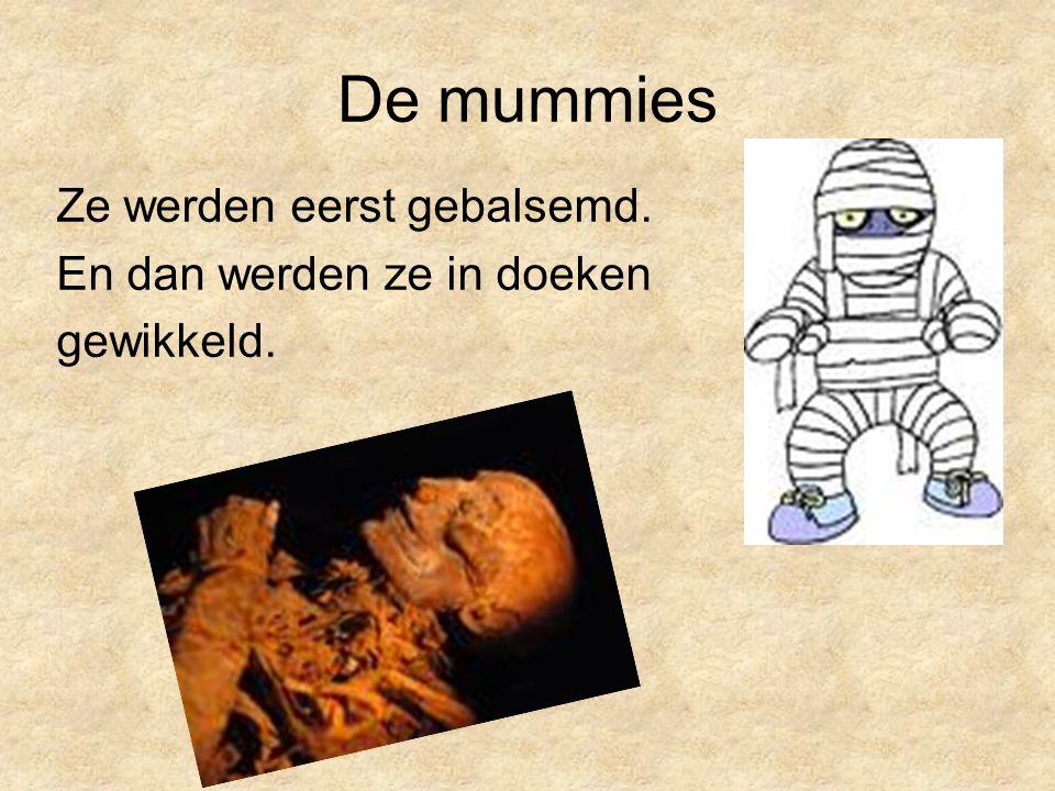 De mummies Ze werden eerst gebalsemd. En dan werden ze in doeken gewikkeld.