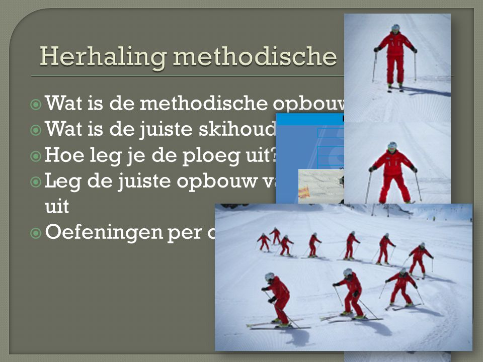 Wat is de methodische opbouw?  Wat is de juiste skihouding?  Hoe leg je de ploeg uit?  Leg de juiste opbouw van ploegbochten uit  Oefeningen per