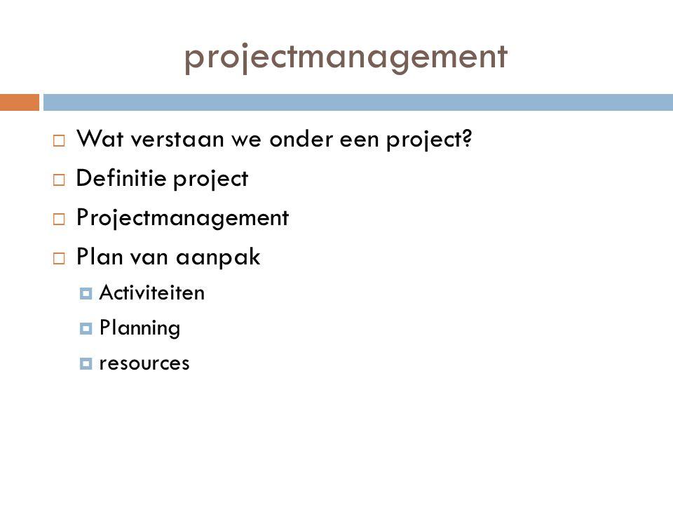 projectmanagement  Wat verstaan we onder een project?  Definitie project  Projectmanagement  Plan van aanpak  Activiteiten  Planning  resources