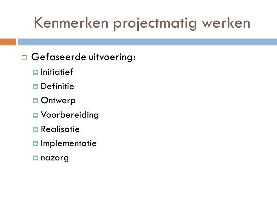 Kenmerken projectmatig werken  Gefaseerde uitvoering:  Initiatief  Definitie  Ontwerp  Voorbereiding  Realisatie  Implementatie  nazorg