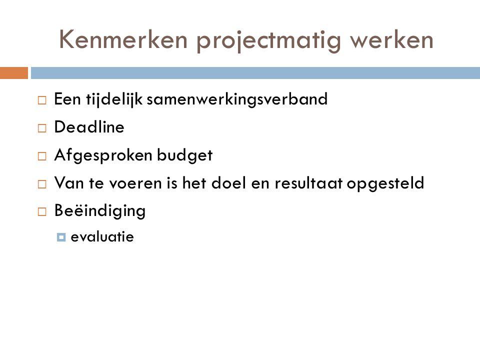 Kenmerken projectmatig werken  Een tijdelijk samenwerkingsverband  Deadline  Afgesproken budget  Van te voeren is het doel en resultaat opgesteld