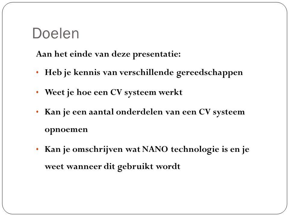 Doelen Aan het einde van deze presentatie: Heb je kennis van verschillende gereedschappen Weet je hoe een CV systeem werkt Kan je een aantal onderdelen van een CV systeem opnoemen Kan je omschrijven wat NANO technologie is en je weet wanneer dit gebruikt wordt