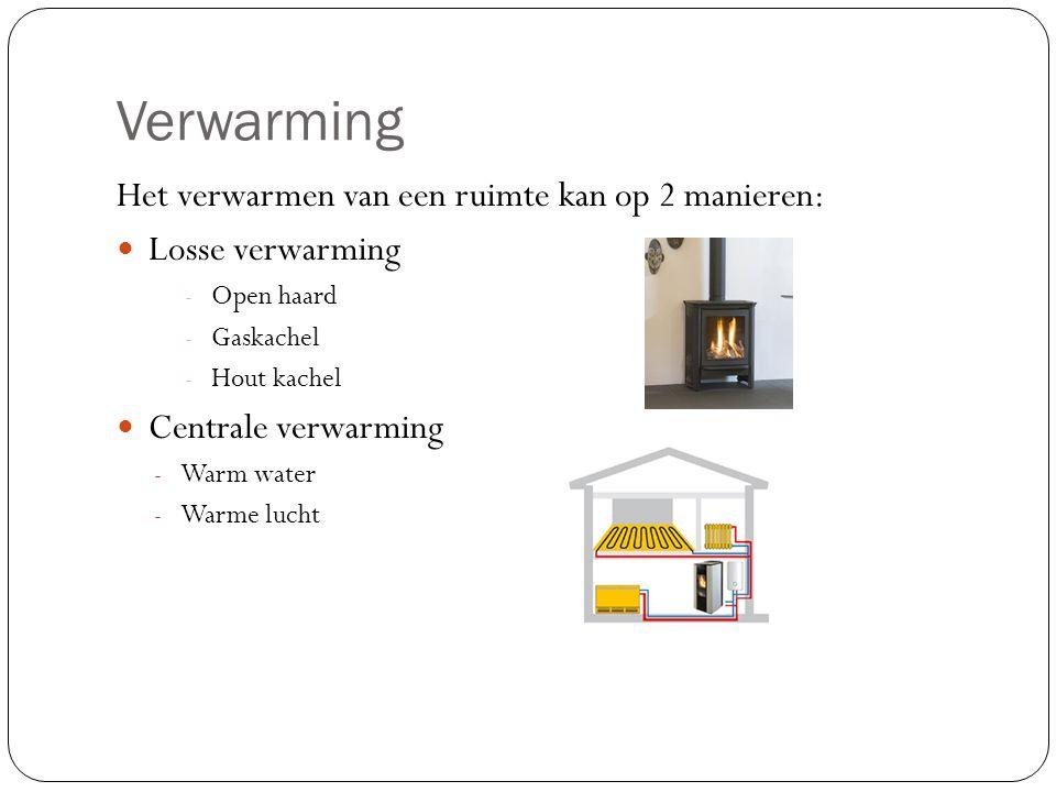 Verwarming Het verwarmen van een ruimte kan op 2 manieren: Losse verwarming - Open haard - Gaskachel - Hout kachel Centrale verwarming - Warm water - Warme lucht