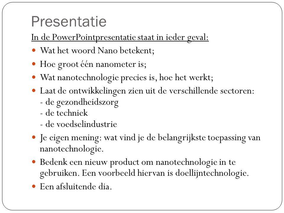 Presentatie In de PowerPointpresentatie staat in ieder geval: Wat het woord Nano betekent; Hoe groot één nanometer is; Wat nanotechnologie precies is, hoe het werkt; Laat de ontwikkelingen zien uit de verschillende sectoren: - de gezondheidszorg - de techniek - de voedselindustrie Je eigen mening: wat vind je de belangrijkste toepassing van nanotechnologie.