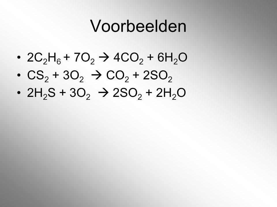 Voorbeelden 2C 2 H 6 + 7O 2  4CO 2 + 6H 2 O CS 2 + 3O 2  CO 2 + 2SO 2 2H 2 S + 3O 2  2SO 2 + 2H 2 O