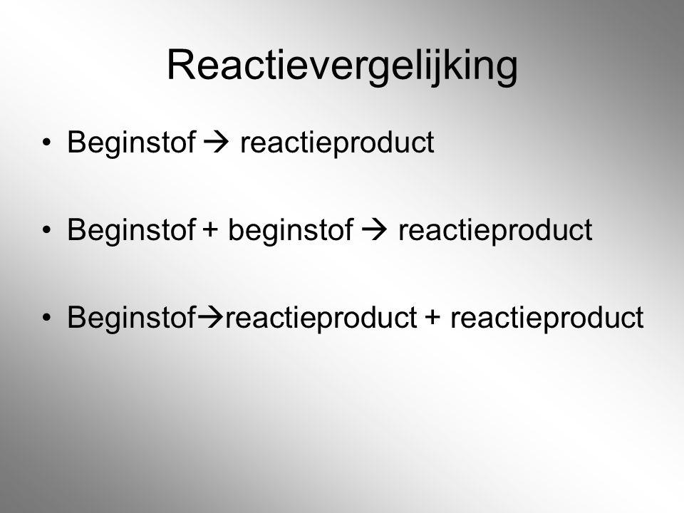 Reactievergelijking Beginstof  reactieproduct Beginstof + beginstof  reactieproduct Beginstof  reactieproduct + reactieproduct