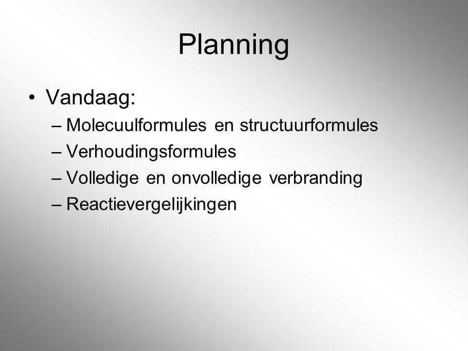 Planning Vandaag: –Molecuulformules en structuurformules –Verhoudingsformules –Volledige en onvolledige verbranding –Reactievergelijkingen