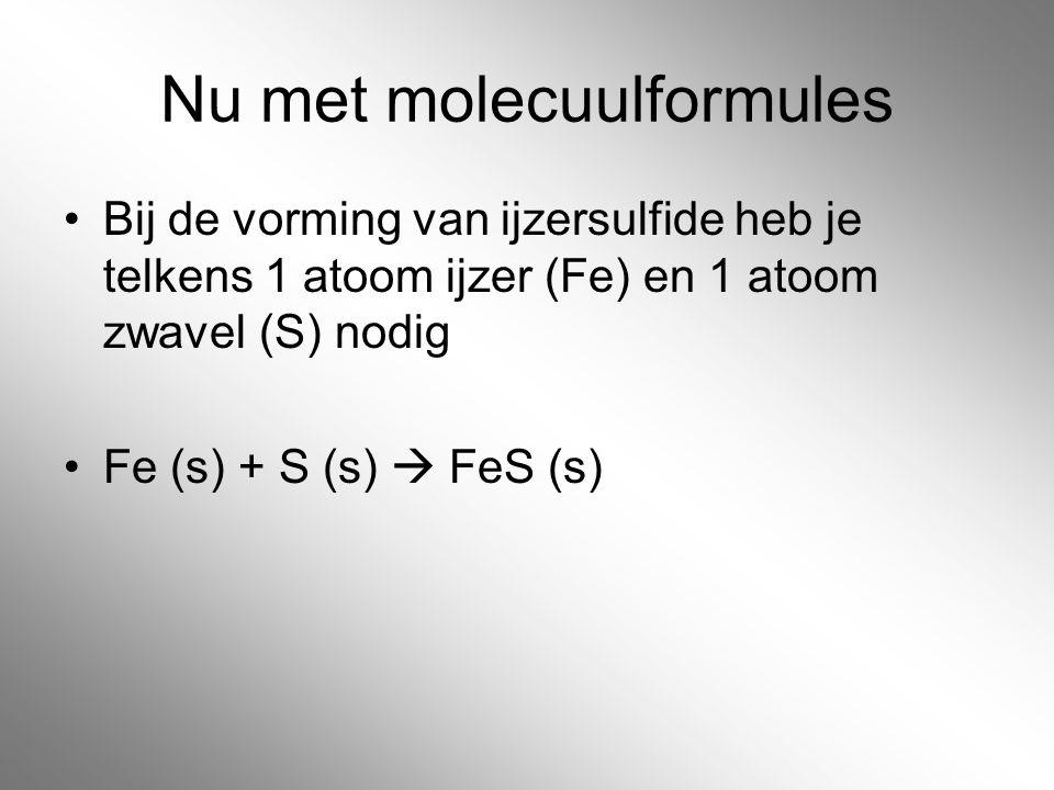 Nu met molecuulformules Bij de vorming van ijzersulfide heb je telkens 1 atoom ijzer (Fe) en 1 atoom zwavel (S) nodig Fe (s) + S (s)  FeS (s)