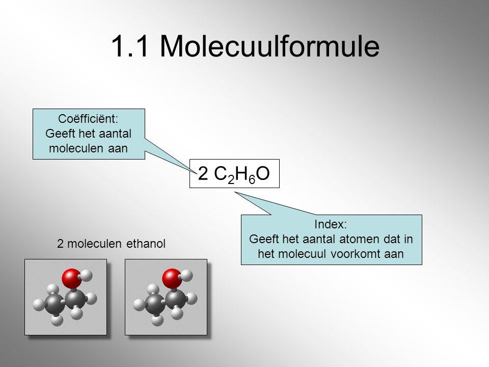 2 C 2 H 6 O 1.1 Molecuulformule Coëfficiënt: Geeft het aantal moleculen aan Index: Geeft het aantal atomen dat in het molecuul voorkomt aan 2 molecule