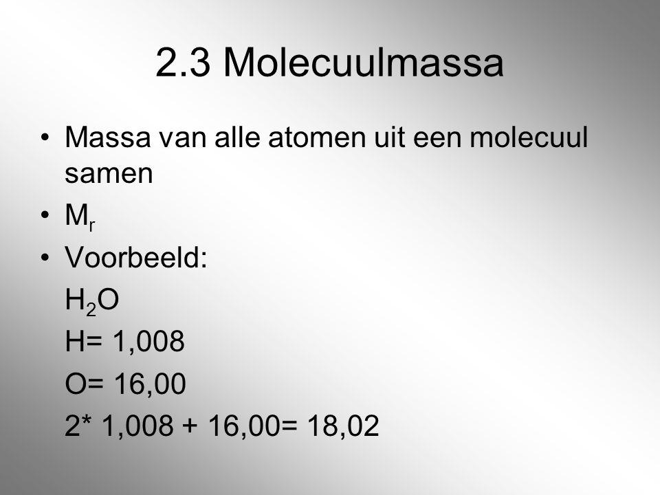 2.3 Molecuulmassa Massa van alle atomen uit een molecuul samen M r Voorbeeld: H 2 O H= 1,008 O= 16,00 2* 1,008 + 16,00= 18,02