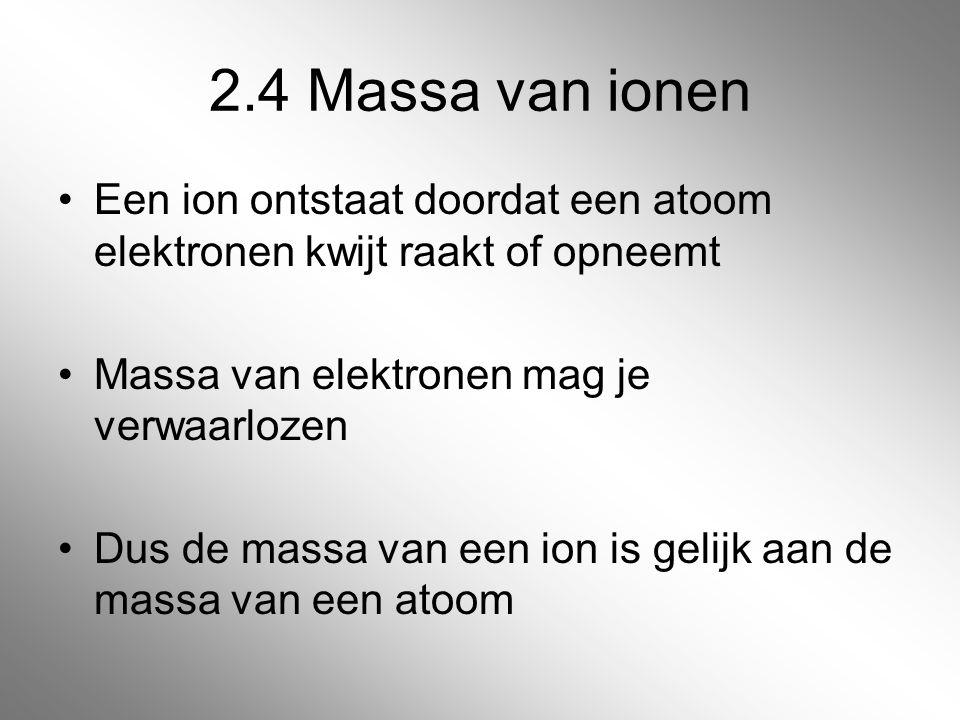 2.4 Massa van ionen Een ion ontstaat doordat een atoom elektronen kwijt raakt of opneemt Massa van elektronen mag je verwaarlozen Dus de massa van een