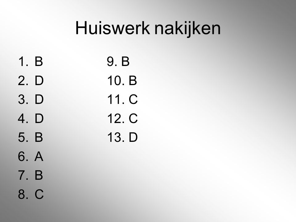 Huiswerk nakijken 1.B9. B 2.D10. B 3.D11. C 4.D12. C 5.B13. D 6.A 7.B 8.C