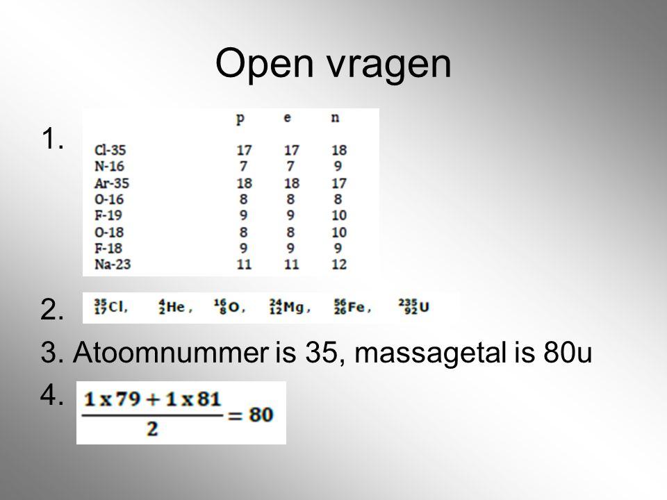 Open vragen 1. 2. 3. Atoomnummer is 35, massagetal is 80u 4.