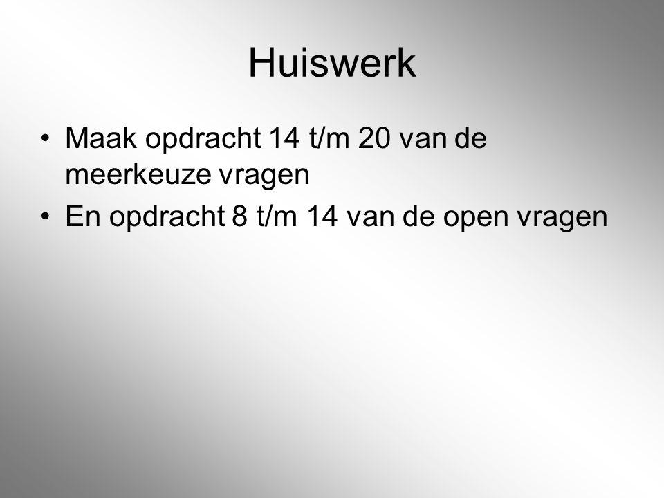 Huiswerk Maak opdracht 14 t/m 20 van de meerkeuze vragen En opdracht 8 t/m 14 van de open vragen