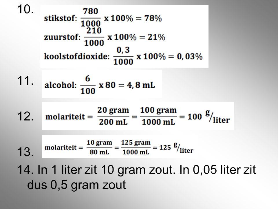 10. 11. 12. 13. 14. In 1 liter zit 10 gram zout. In 0,05 liter zit dus 0,5 gram zout