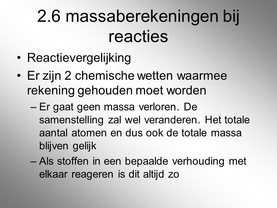 2.6 massaberekeningen bij reacties Reactievergelijking Er zijn 2 chemische wetten waarmee rekening gehouden moet worden –Er gaat geen massa verloren.