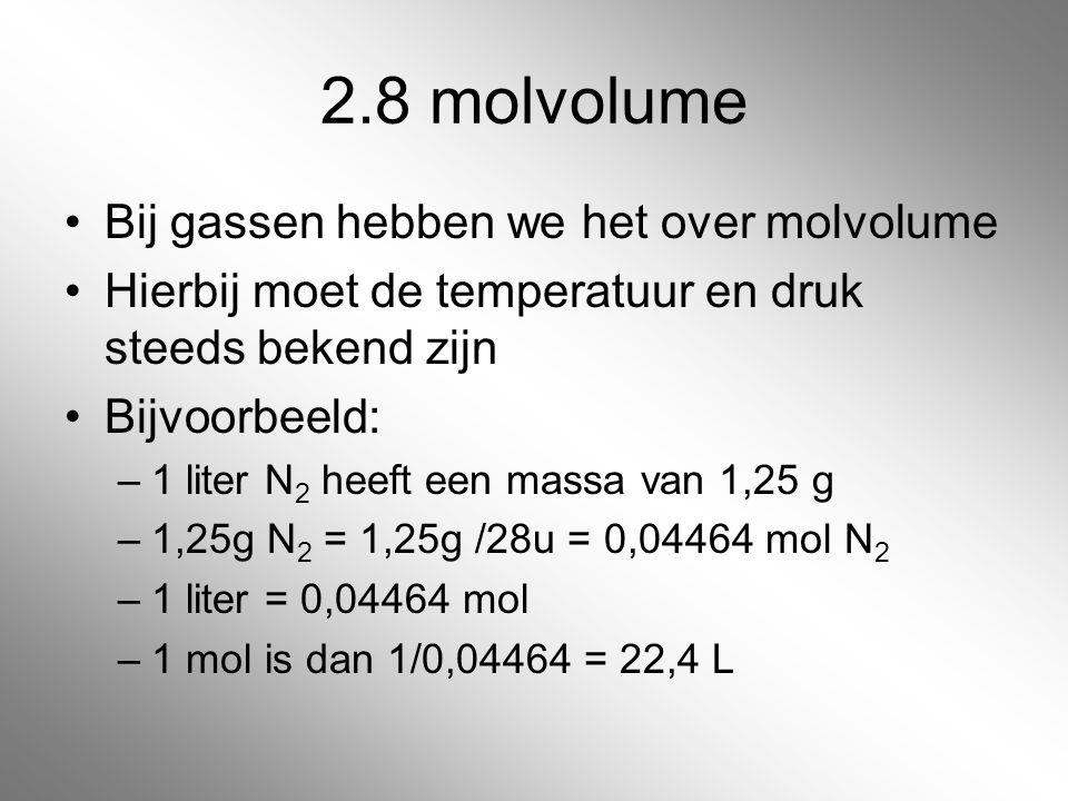 2.8 molvolume Bij gassen hebben we het over molvolume Hierbij moet de temperatuur en druk steeds bekend zijn Bijvoorbeeld: –1 liter N 2 heeft een mass