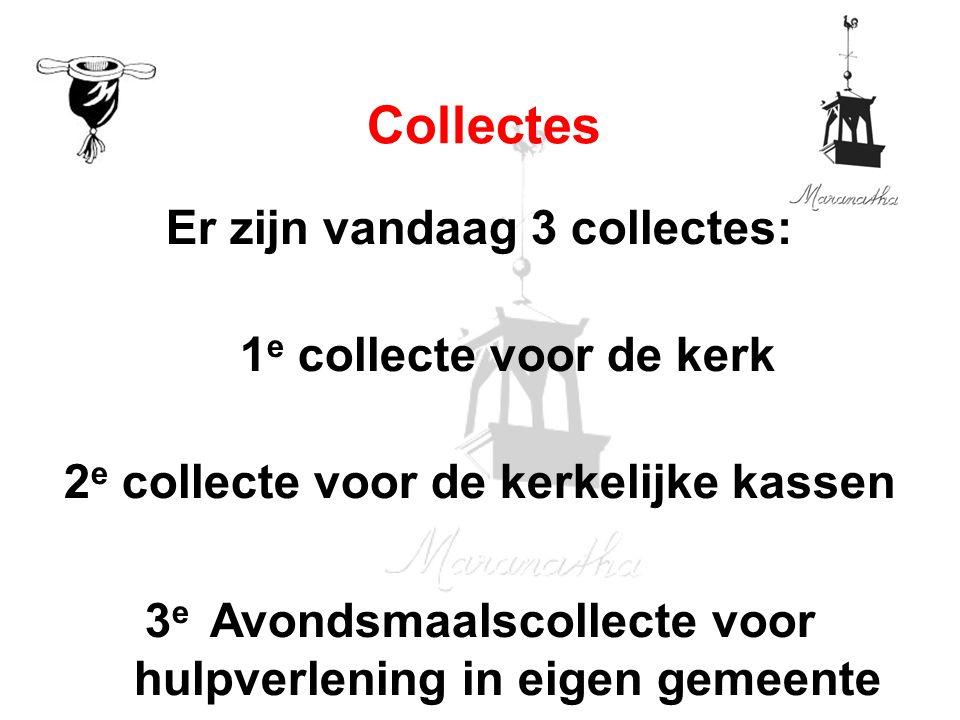 Er zijn vandaag 3 collectes: 1 e collecte voor de kerk 2 e collecte voor de kerkelijke kassen 3 e Avondsmaalscollecte voor hulpverlening in eigen gemeente Collectes