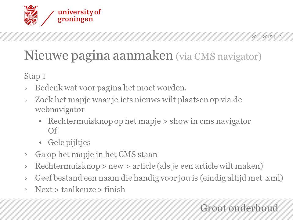 Nieuwe pagina aanmaken (via CMS navigator) Stap 1 ›Bedenk wat voor pagina het moet worden. ›Zoek het mapje waar je iets nieuws wilt plaatsen op via de