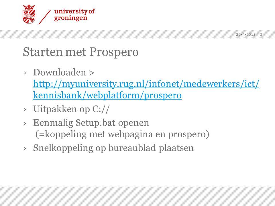 Starten met Prospero ›Downloaden > http://myuniversity.rug.nl/infonet/medewerkers/ict/ kennisbank/webplatform/prospero http://myuniversity.rug.nl/infonet/medewerkers/ict/ kennisbank/webplatform/prospero ›Uitpakken op C:// ›Eenmalig Setup.bat openen (=koppeling met webpagina en prospero) ›Snelkoppeling op bureaublad plaatsen 20-4-2015 | 3