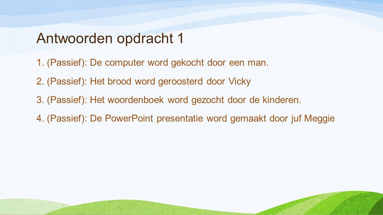 Antwoorden opdracht 1 1. (Passief): De computer word gekocht door een man. 2. (Passief): Het brood word geroosterd door Vicky 3. (Passief): Het woorde