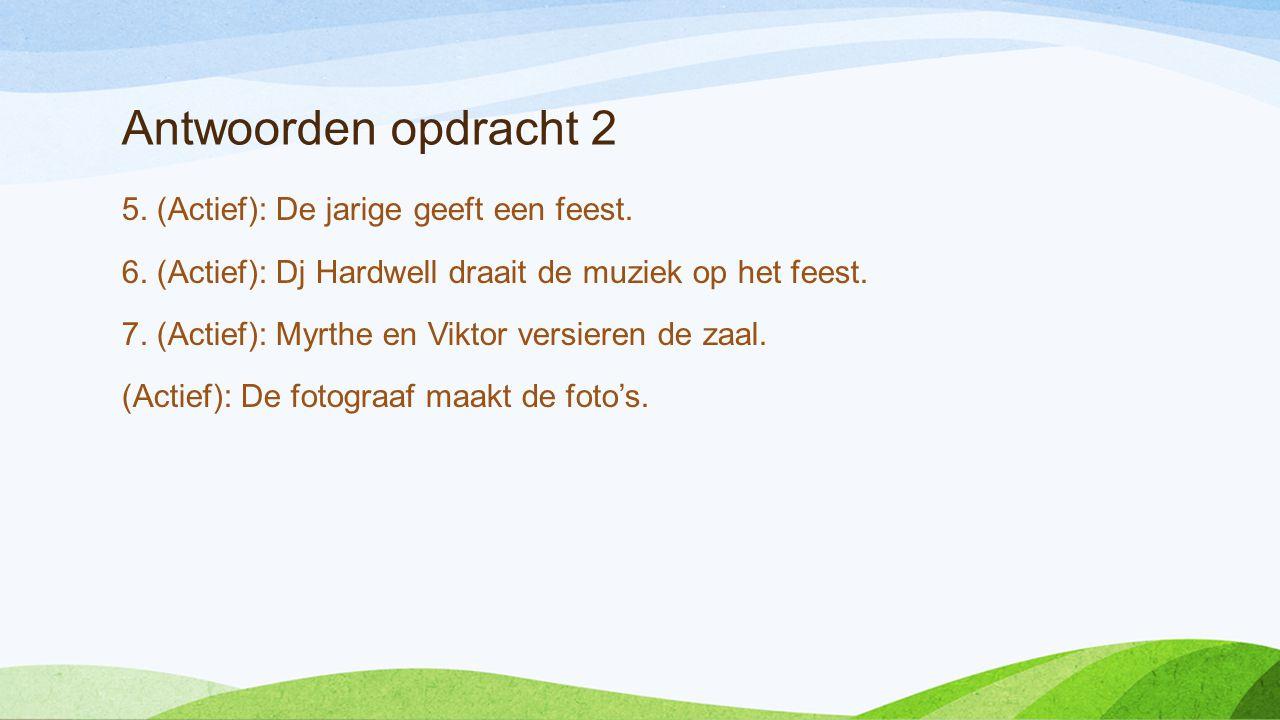 Antwoorden opdracht 2 5. (Actief): De jarige geeft een feest. 6. (Actief): Dj Hardwell draait de muziek op het feest. 7. (Actief): Myrthe en Viktor ve