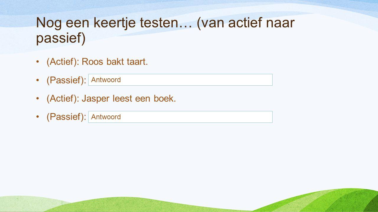Nog een keertje testen… (van actief naar passief) (Actief): Roos bakt taart. (Passief): De taart word gebakken door Roos. (Actief): Jasper leest een b