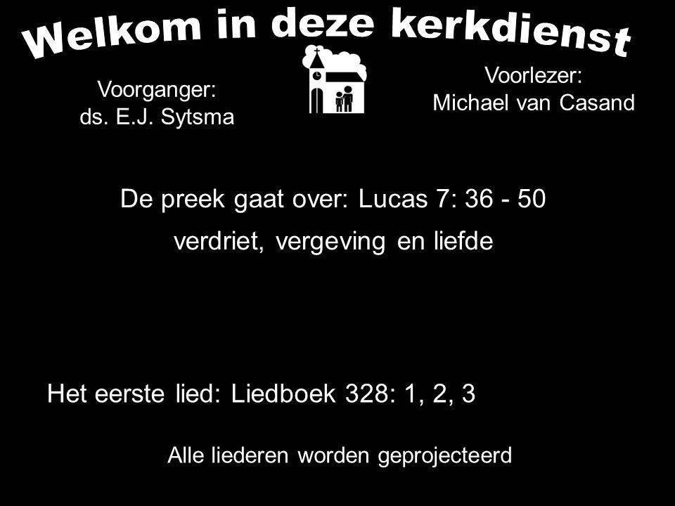 De preek gaat over: Lucas 7: 36 - 50 verdriet, vergeving en liefde Alle liederen worden geprojecteerd Het eerste lied: Liedboek 328: 1, 2, 3 Voorgange