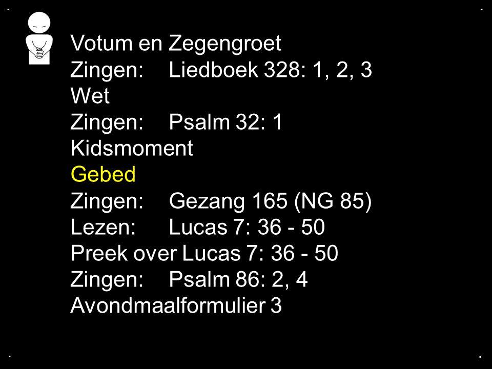 .... Votum en Zegengroet Zingen:Liedboek 328: 1, 2, 3 Wet Zingen:Psalm 32: 1 Kidsmoment Gebed Zingen:Gezang 165 (NG 85) Lezen: Lucas 7: 36 - 50 Preek