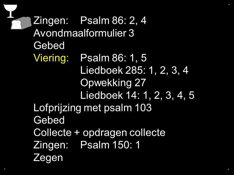 .... Zingen: Psalm 86: 2, 4 Avondmaalformulier 3 Gebed Viering:Psalm 86: 1, 5 Liedboek 285: 1, 2, 3, 4 Opwekking 27 Liedboek 14: 1, 2, 3, 4, 5 Lofprij